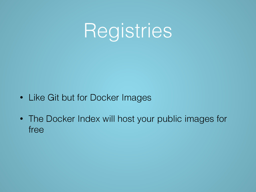 Registries • Like Git but for Docker Images • T...