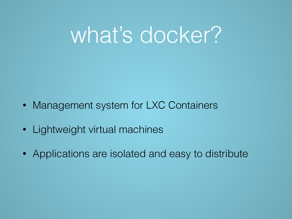 what's docker? • Management system for LXC Cont...