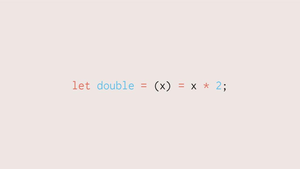 let double = (x) = x * 2;