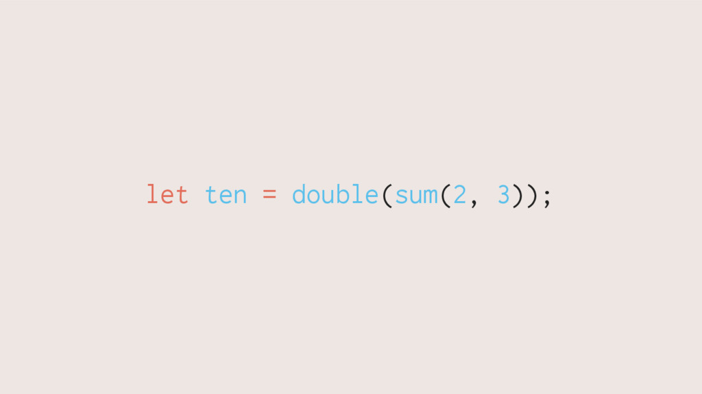 let ten = double(sum(2, 3));