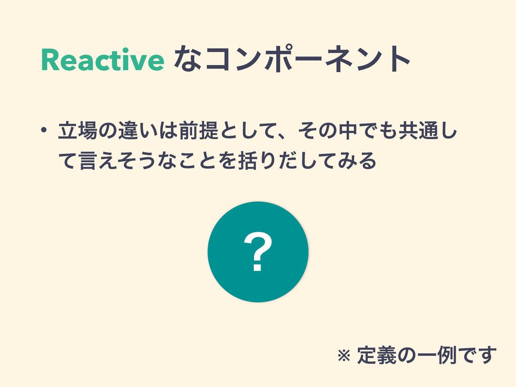 Reactive ͳίϯϙʔωϯτ • ཱͷҧ͍લఏͱͯ͠ɺͦͷதͰڞ௨͠ ͯݴ͑ͦ͏ͳ...