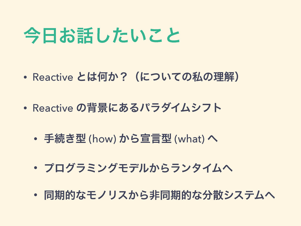 ࠓ͓͍ͨ͜͠ͱ • Reactive ͱԿ͔ʁʢʹ͍ͭͯͷࢲͷཧղʣ • Reactiv...