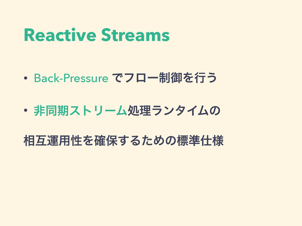 Reactive Streams • Back-Pressure Ͱϑϩʔ੍ޚΛߦ͏ • ඇಉ...