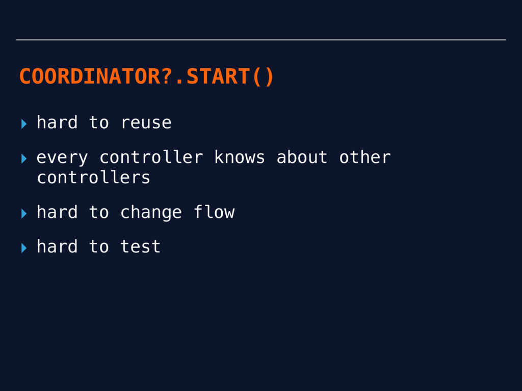 COORDINATOR?.START() ▸ hard to reuse ▸ every co...