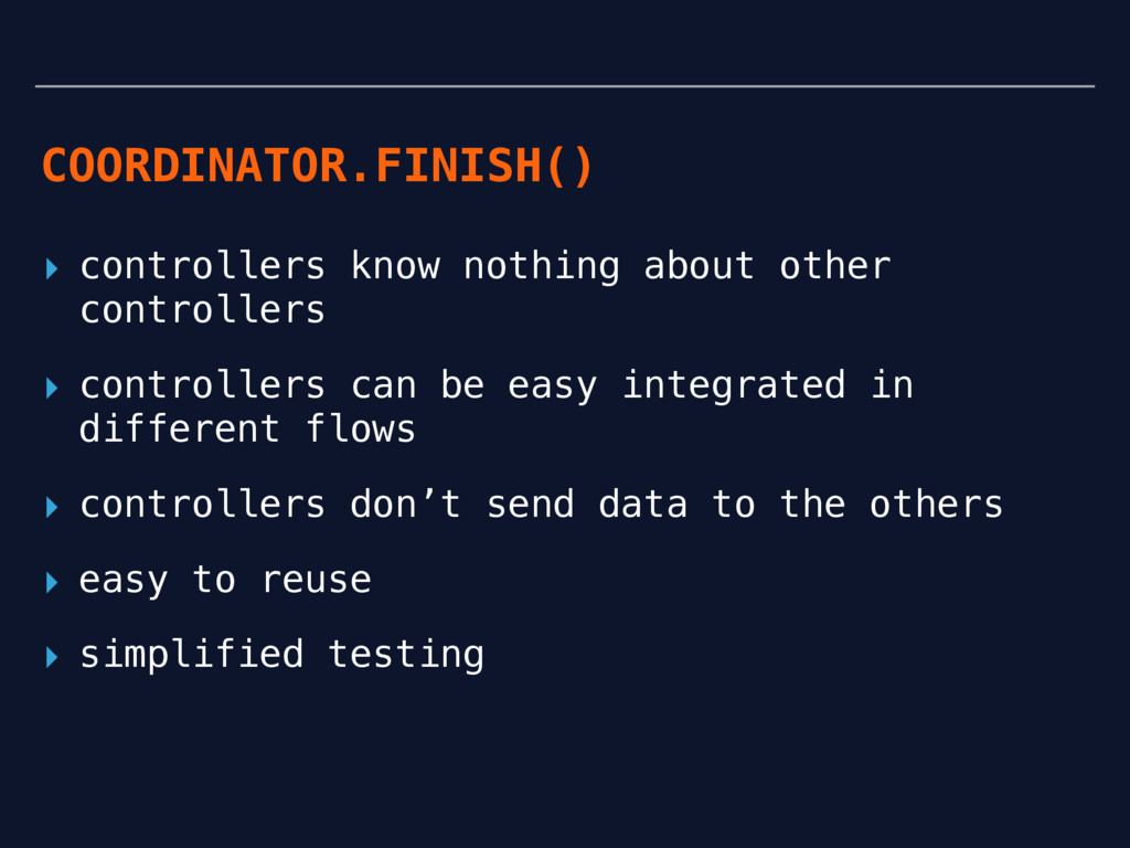 COORDINATOR.FINISH() ▸ controllers know nothing...