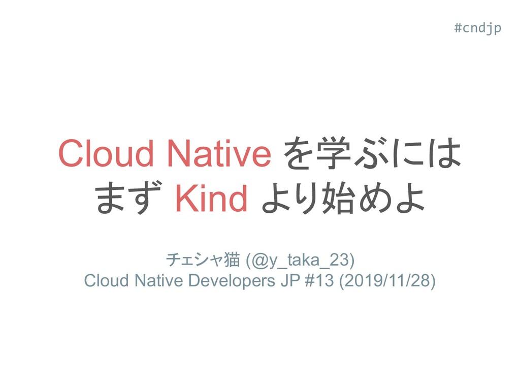 Cloud Native を学ぶには まず Kind より始めよ チェシャ猫 (@y_taka...