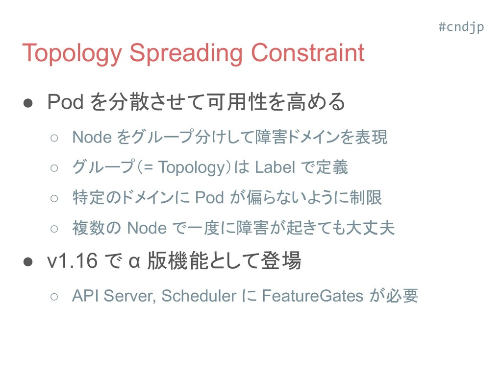Topology Spreading Constraint ● Pod を分散させて可用性を高...