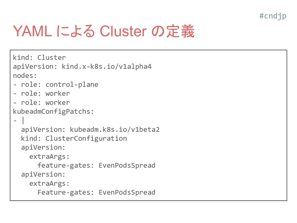 YAML による Cluster の定義 kind: Cluster apiVersion: ...