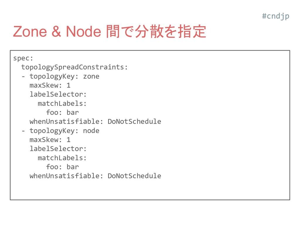 Zone & Node 間で分散を指定 spec: topologySpreadConstra...