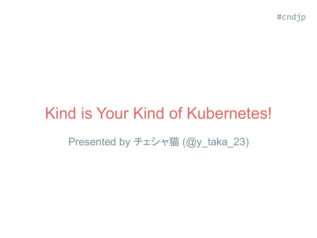 Kind is Your Kind of Kubernetes! Presented by チ...