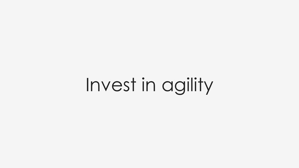 Invest in agility