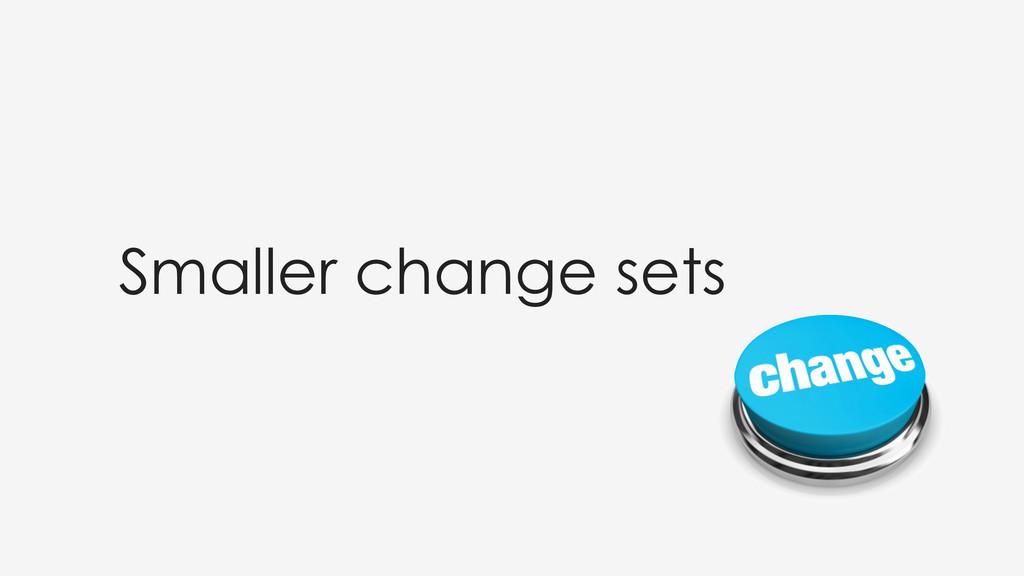 Smaller change sets