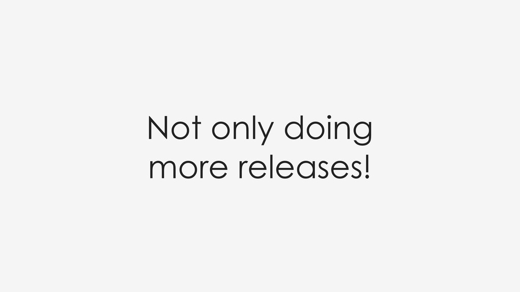 Not only doing more releases!