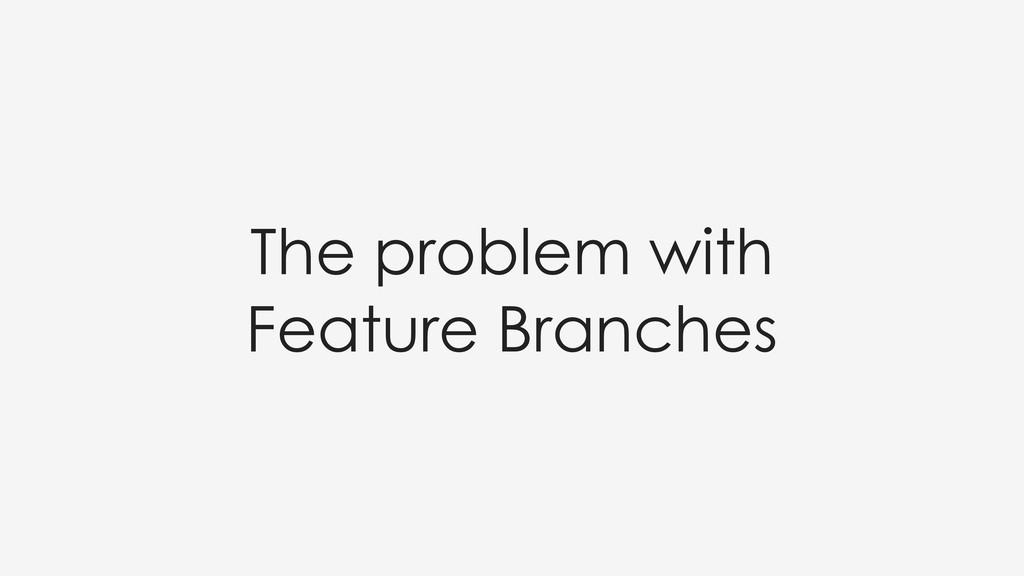 The problem with Feature Branches