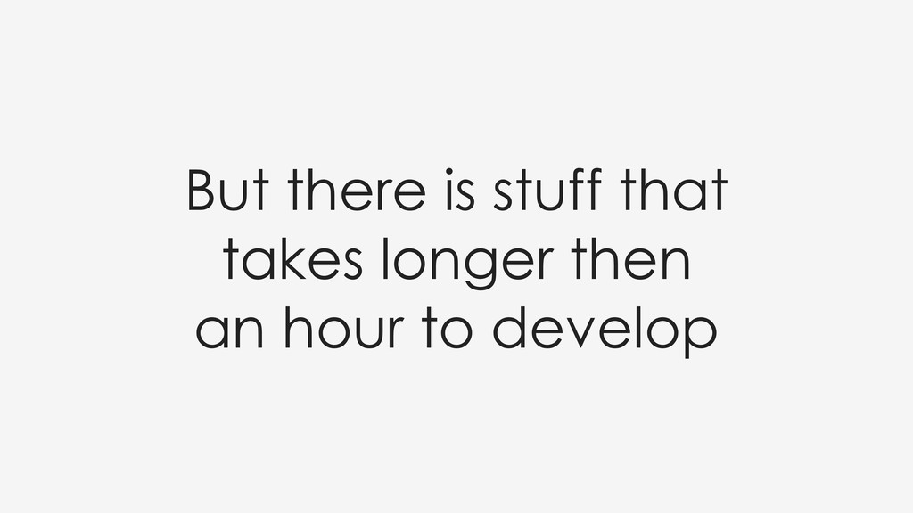 But there is stuff that takes longer then an ho...