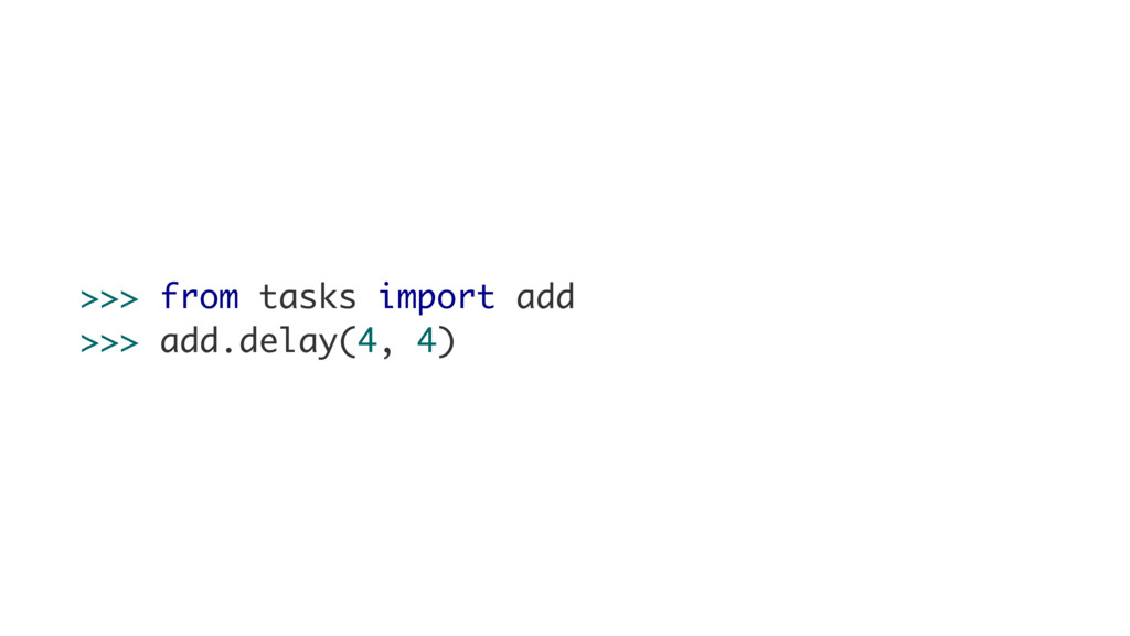 >>> from tasks import add >>> add.delay(4, 4)