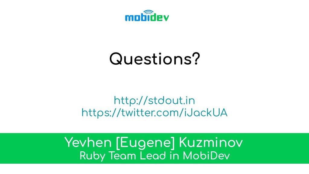 Questions? Yevhen [Eugene] Kuzminov Ruby Team L...