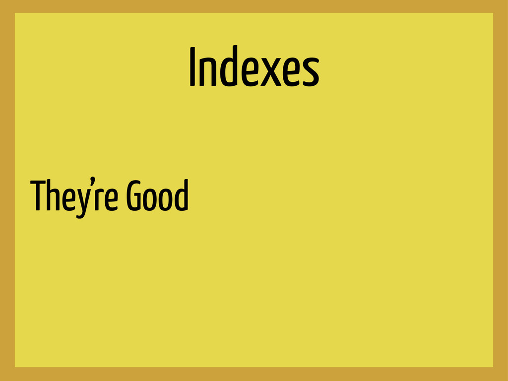 Indexes They're Good