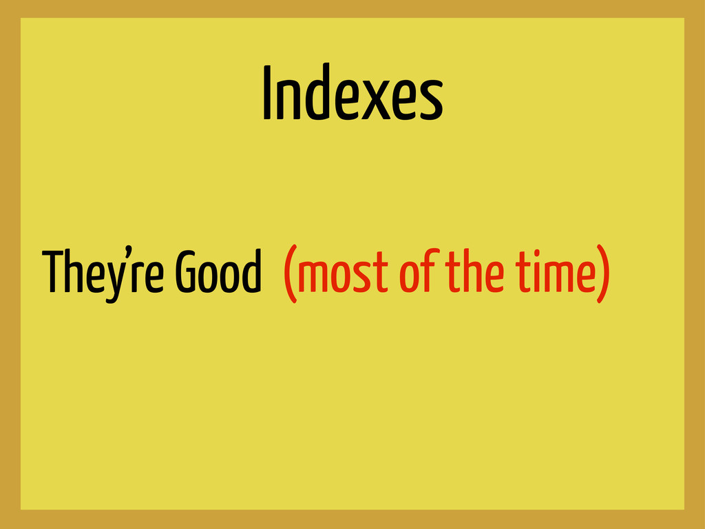 Indexes They're Good (most of the time)