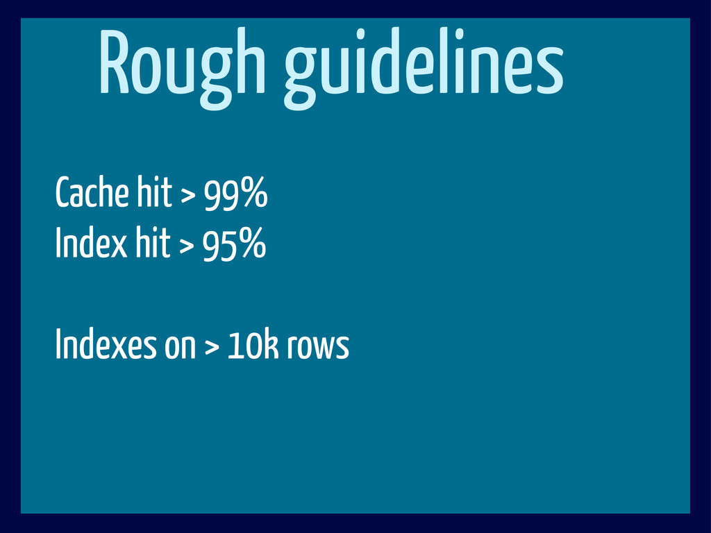 Rough guidelines Cache hit > 99% Index hit > 95...