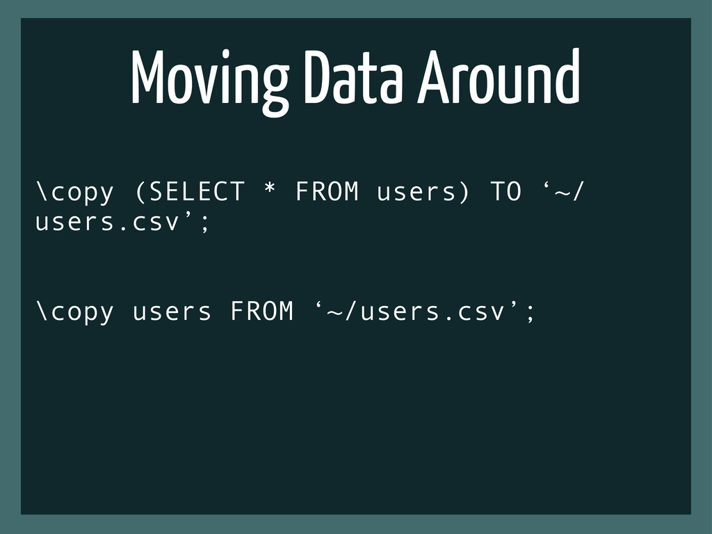 Moving Data Around \copy (SELECT * FROM users) ...