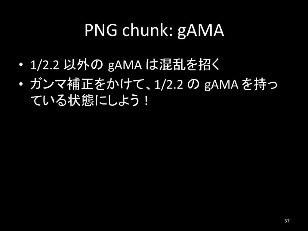 PNG chunk: gAMA • 1/2.2 以外の gAMA は混乱を招く • ガンマ...