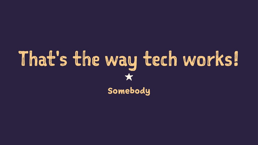 That's the way tech works! 1 Somebody