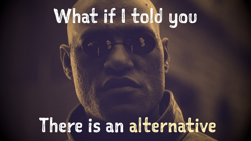 What if I told you There is an alternative