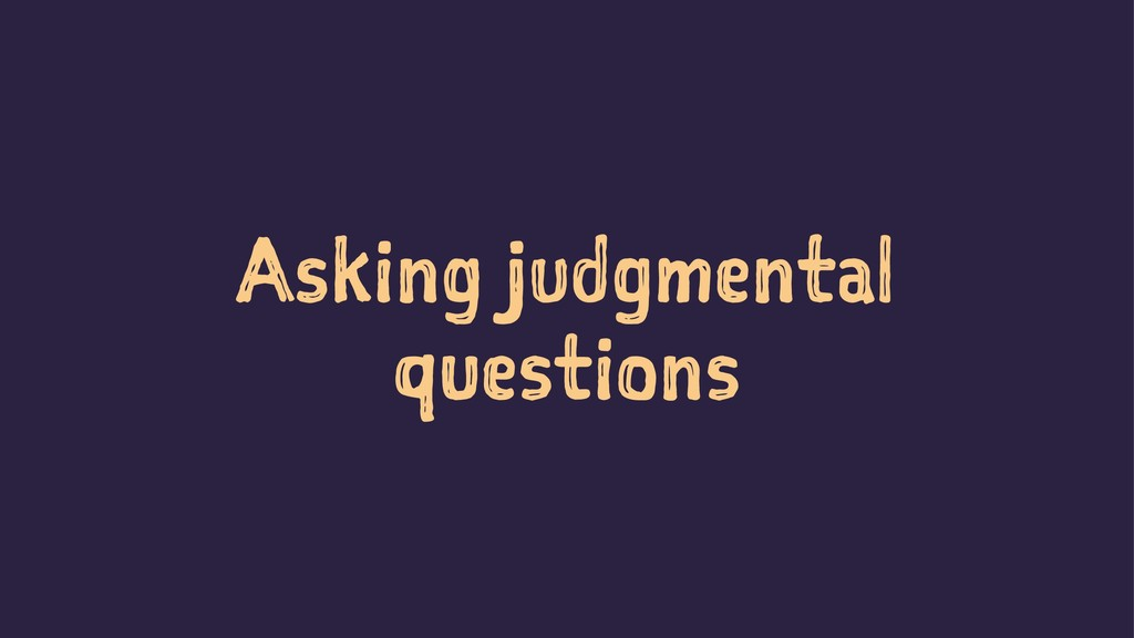 Asking judgmental questions