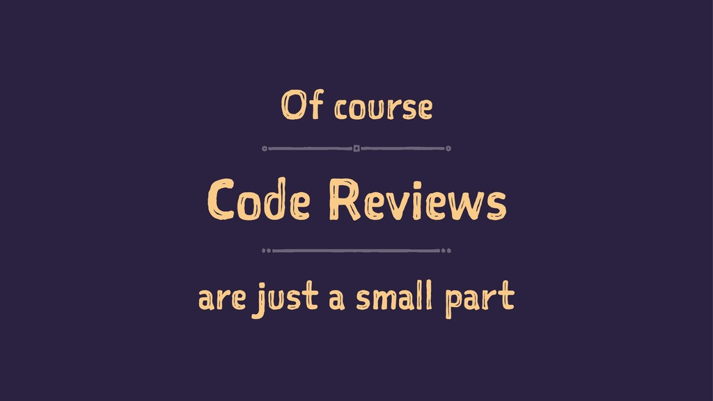 Of course Code Reviews are just a small part