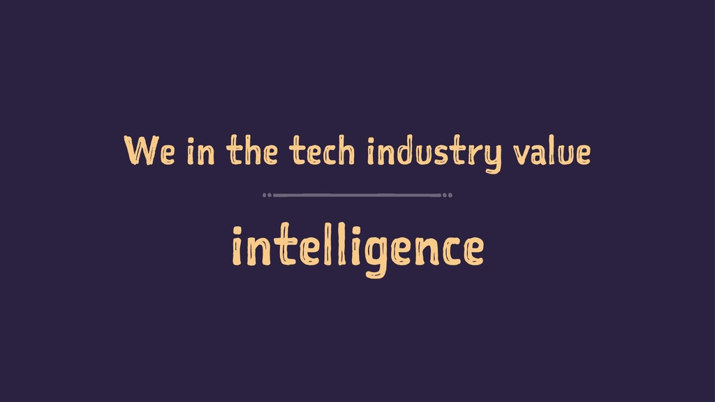 We in the tech industry value intelligence
