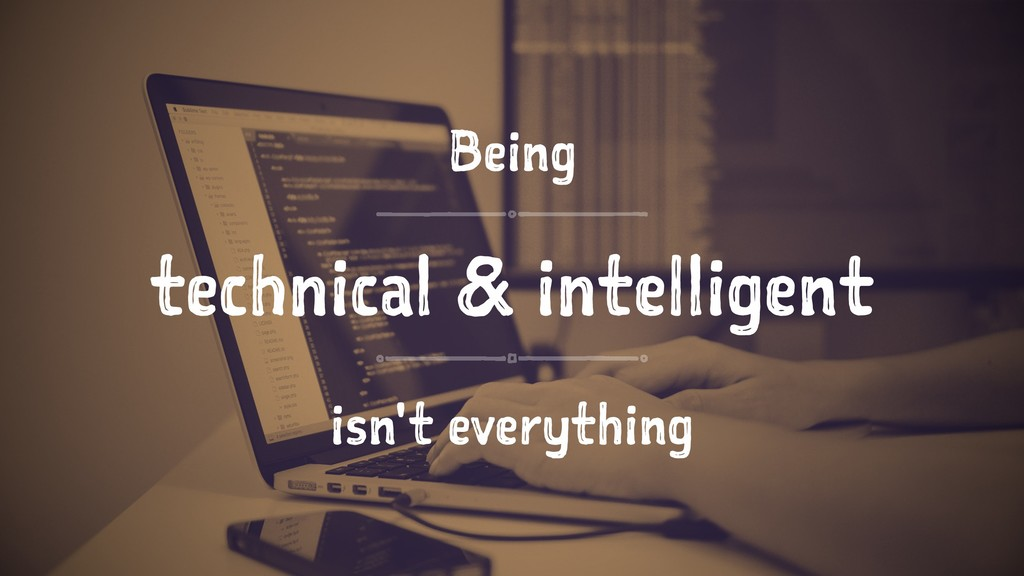 Being technical & intelligent isn't everything