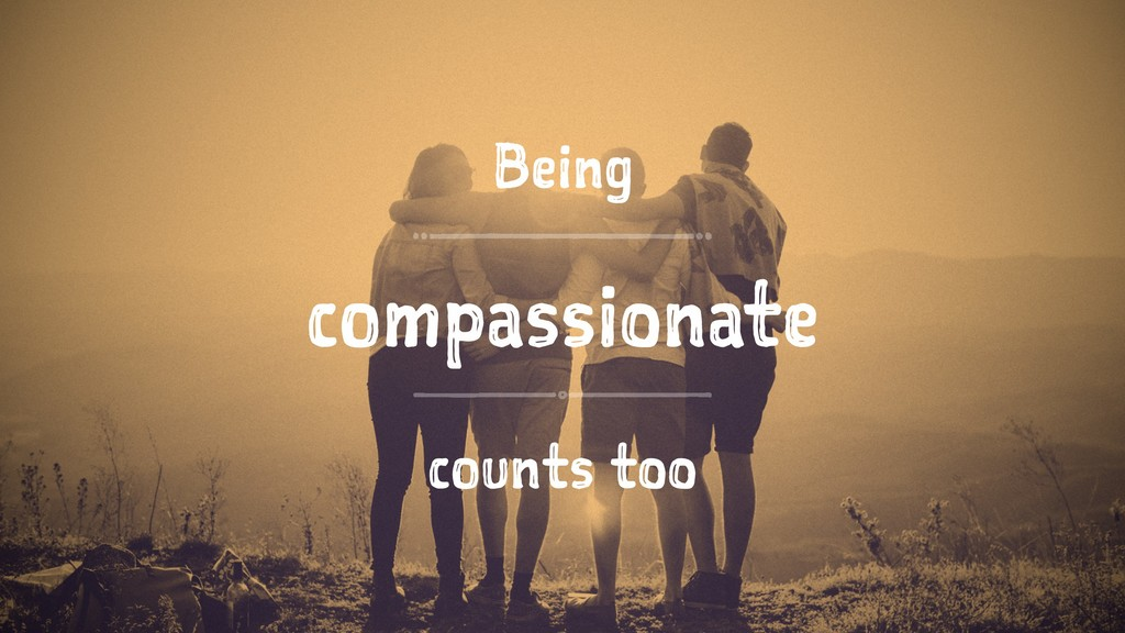 Being compassionate counts too