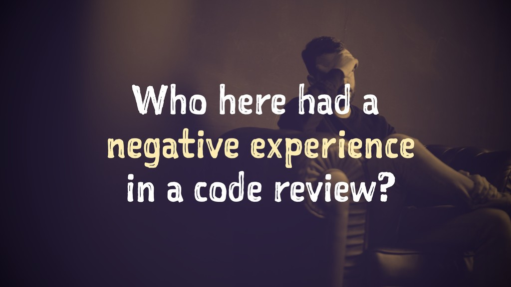 Who here had a negative experience in a code re...