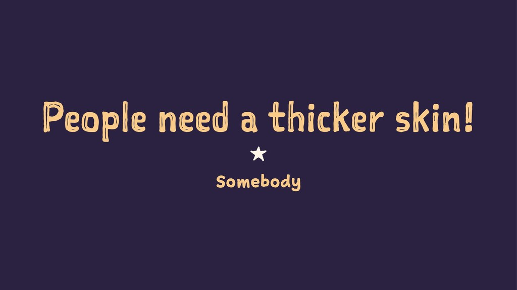 People need a thicker skin! 1 Somebody