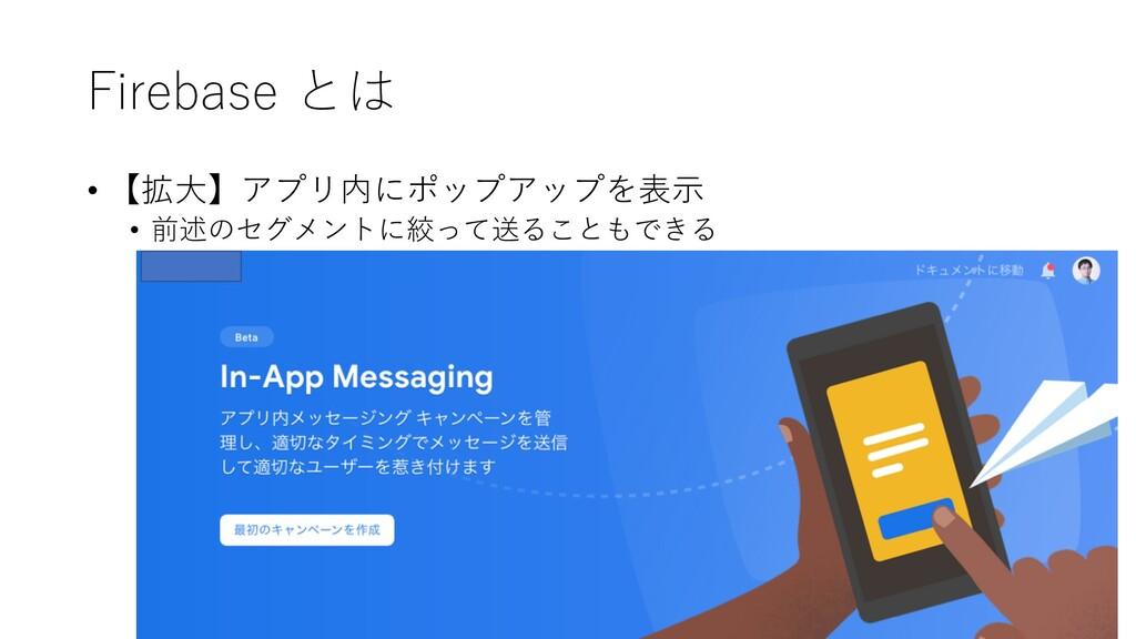 Firebase とは • 【拡⼤】アプリ内にポップアップを表⽰ • 前述のセグメントに絞って...