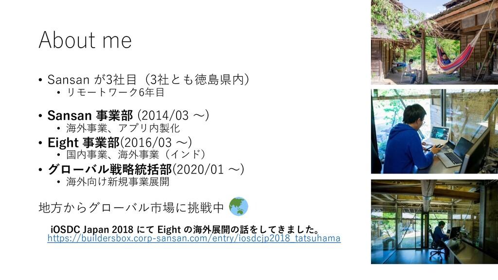 About me • Sansan が3社⽬(3社とも徳島県内) • リモートワーク6年⽬ •...