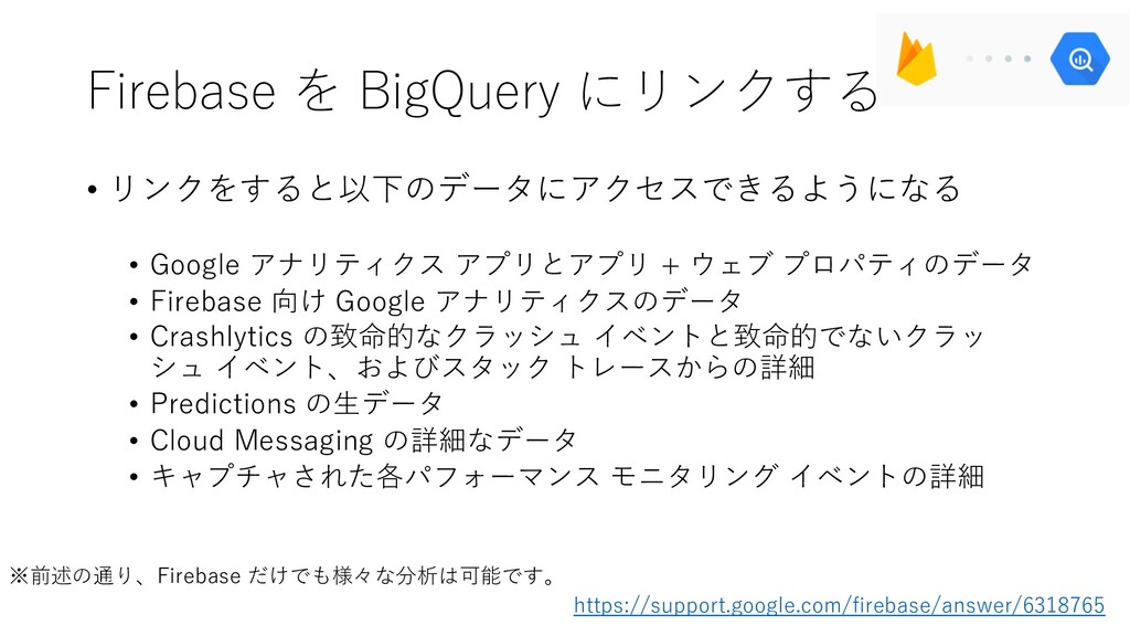Firebase を BigQuery にリンクする • リンクをすると以下のデータにアクセス...