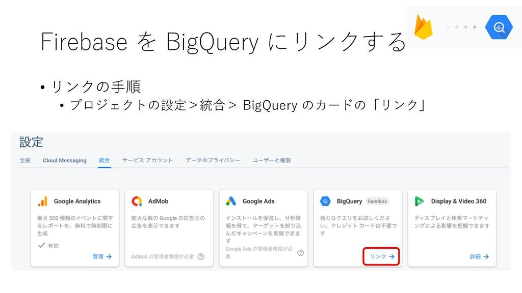 Firebase を BigQuery にリンクする • リンクの⼿順 • プロジェクトの設定...