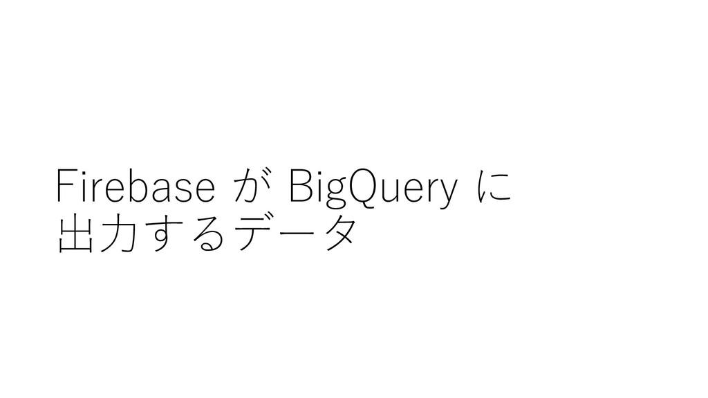 Firebase が BigQuery に 出⼒するデータ