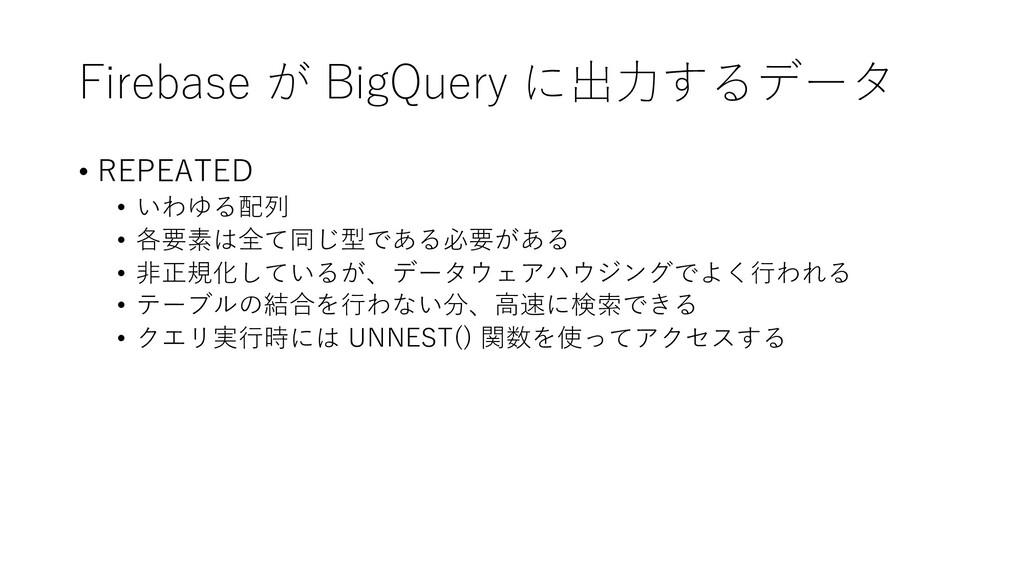 Firebase が BigQuery に出⼒するデータ • REPEATED • いわゆる配...