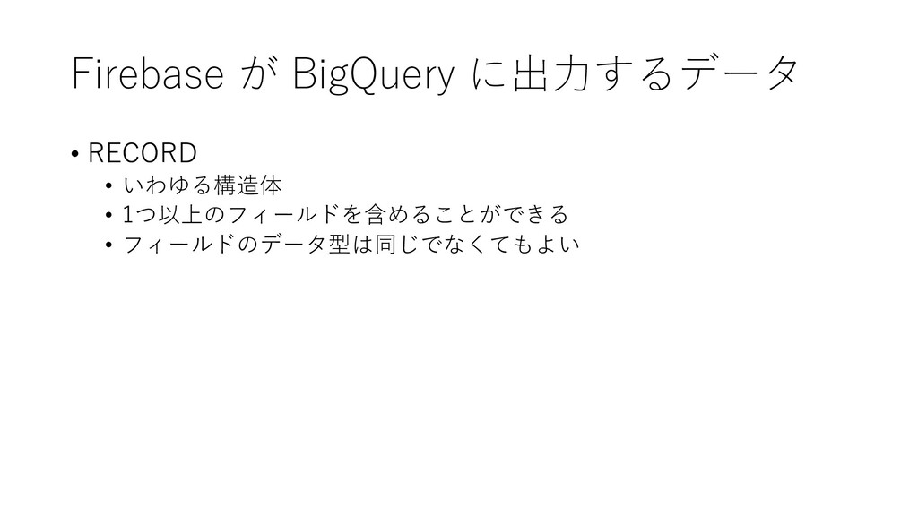 Firebase が BigQuery に出⼒するデータ • RECORD • いわゆる構造体...