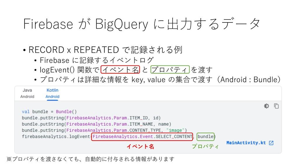 Firebase が BigQuery に出⼒するデータ • RECORD x REPEATE...