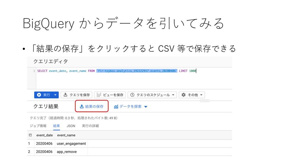 BigQuery からデータを引いてみる • 「結果の保存」をクリックすると CSV 等で保存...