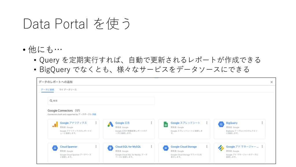 Data Portal を使う • 他にも… • Query を定期実⾏すれば、⾃動で更新され...