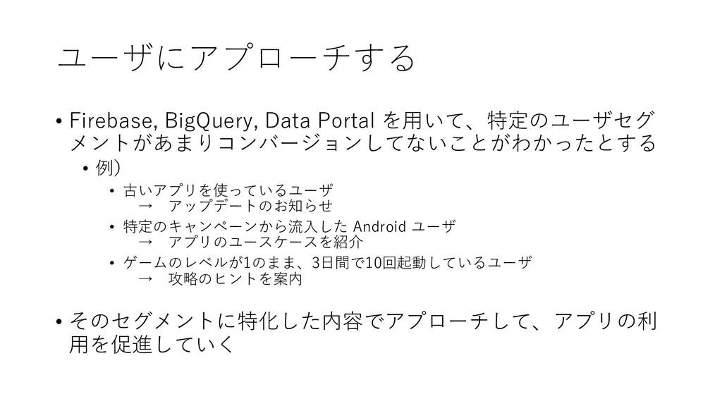 ユーザにアプローチする • Firebase, BigQuery, Data Portal を...