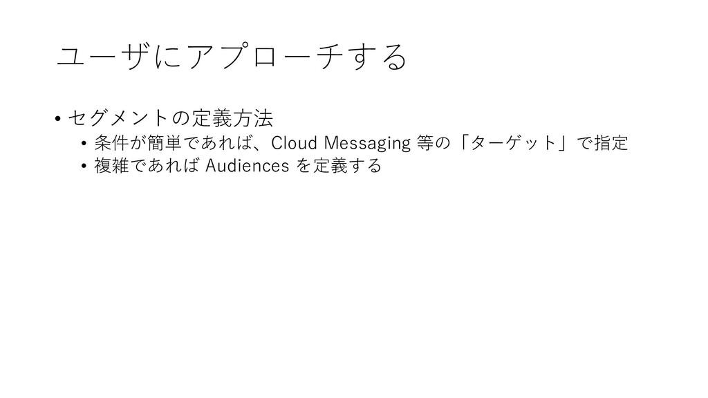 ユーザにアプローチする • セグメントの定義⽅法 • 条件が簡単であれば、Cloud Mess...