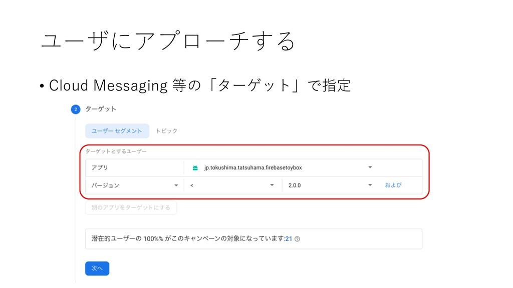 ユーザにアプローチする • Cloud Messaging 等の「ターゲット」で指定