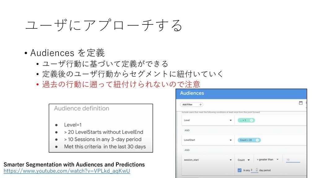 ユーザにアプローチする • Audiences を定義 • ユーザ⾏動に基づいて定義ができる ...