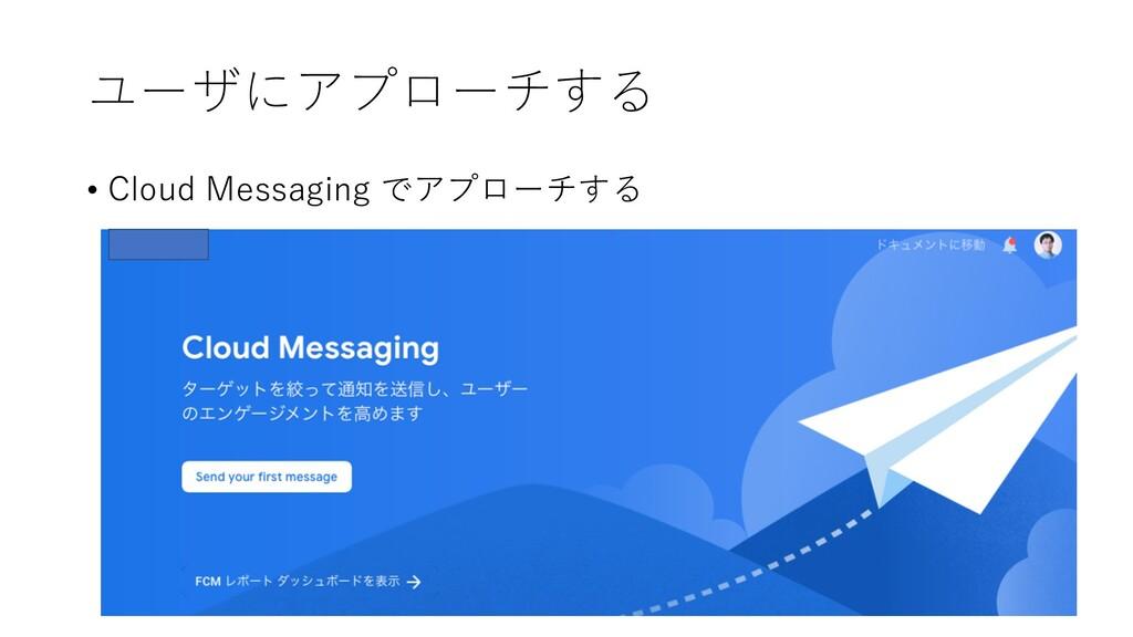 ユーザにアプローチする • Cloud Messaging でアプローチする